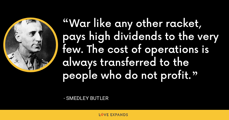 War like any other racket, pays high dividends to the very few. The cost of operations is always transferred to the people who do not profit. - Smedley Butler
