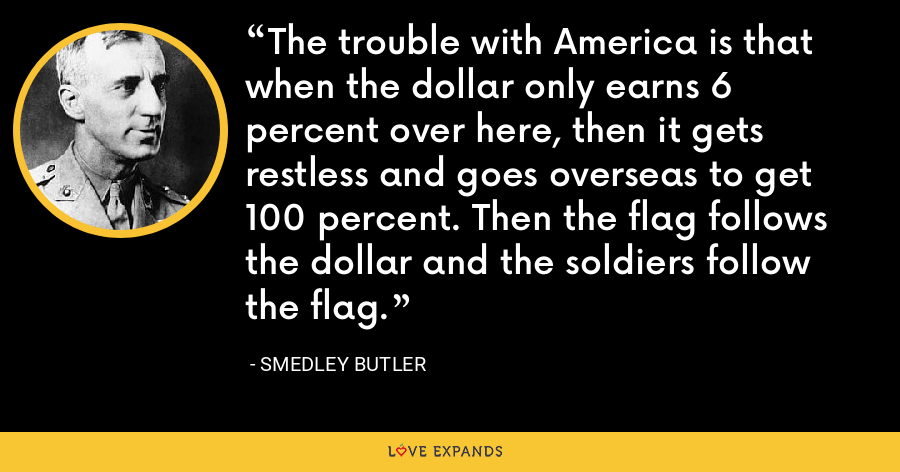 The trouble with America is that when the dollar only earns 6 percent over here, then it gets restless and goes overseas to get 100 percent. Then the flag follows the dollar and the soldiers follow the flag. - Smedley Butler