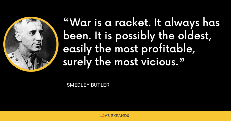 War is a racket. It always has been. It is possibly the oldest, easily the most profitable, surely the most vicious. - Smedley Butler