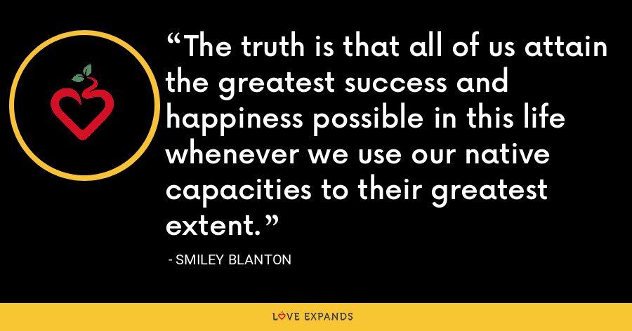 The truth is that all of us attain the greatest success and happiness possible in this life whenever we use our native capacities to their greatest extent. - Smiley Blanton
