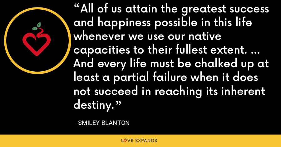 All of us attain the greatest success and happiness possible in this life whenever we use our native capacities to their fullest extent. ... And every life must be chalked up at least a partial failure when it does not succeed in reaching its inherent destiny. - Smiley Blanton