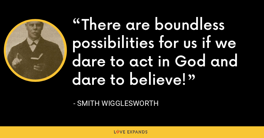 There are boundless possibilities for us if we dare to act in God and dare to believe! - Smith Wigglesworth