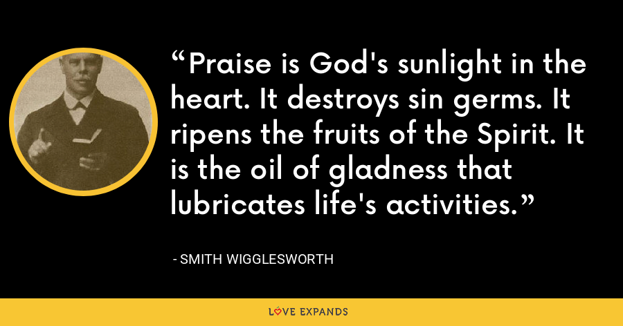 Praise is God's sunlight in the heart. It destroys sin germs. It ripens the fruits of the Spirit. It is the oil of gladness that lubricates life's activities. - Smith Wigglesworth