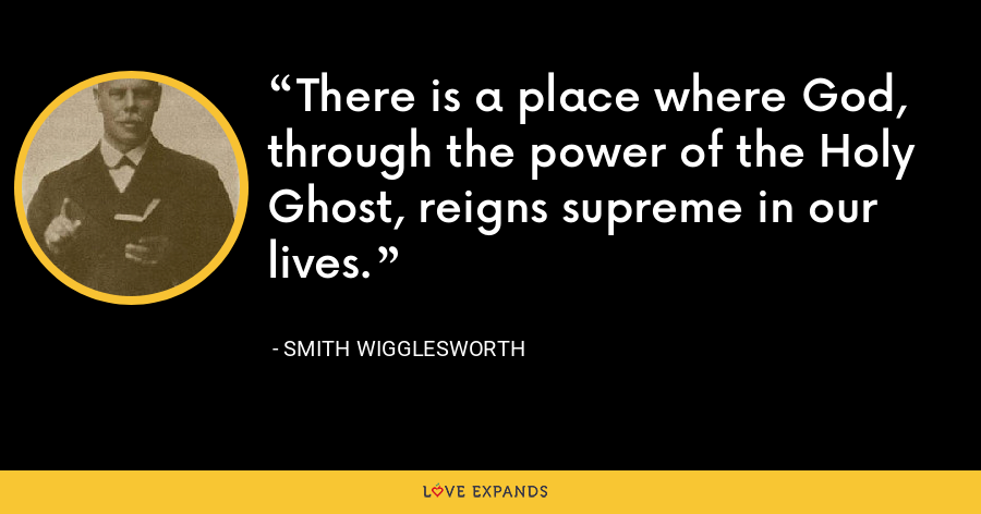 There is a place where God, through the power of the Holy Ghost, reigns supreme in our lives. - Smith Wigglesworth