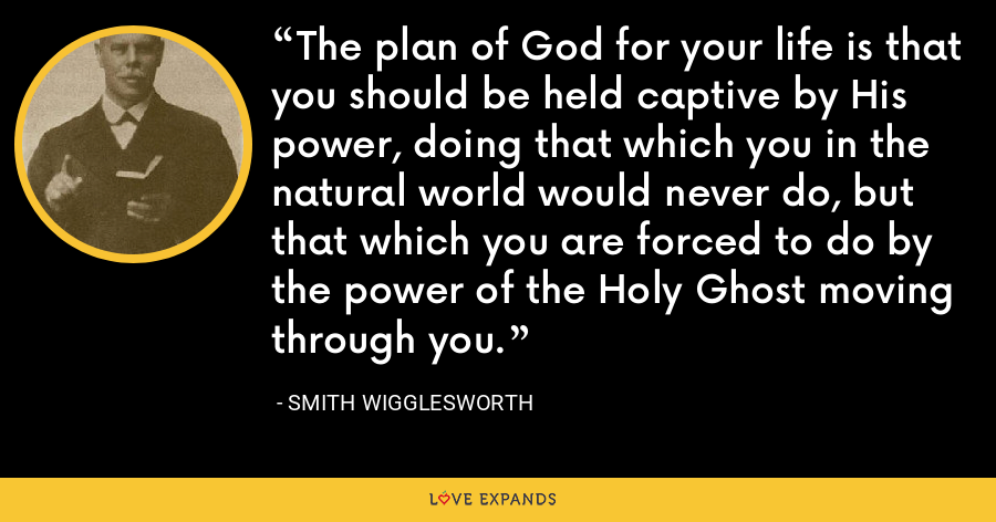 The plan of God for your life is that you should be held captive by His power, doing that which you in the natural world would never do, but that which you are forced to do by the power of the Holy Ghost moving through you. - Smith Wigglesworth