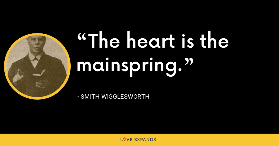 The heart is the mainspring. - Smith Wigglesworth