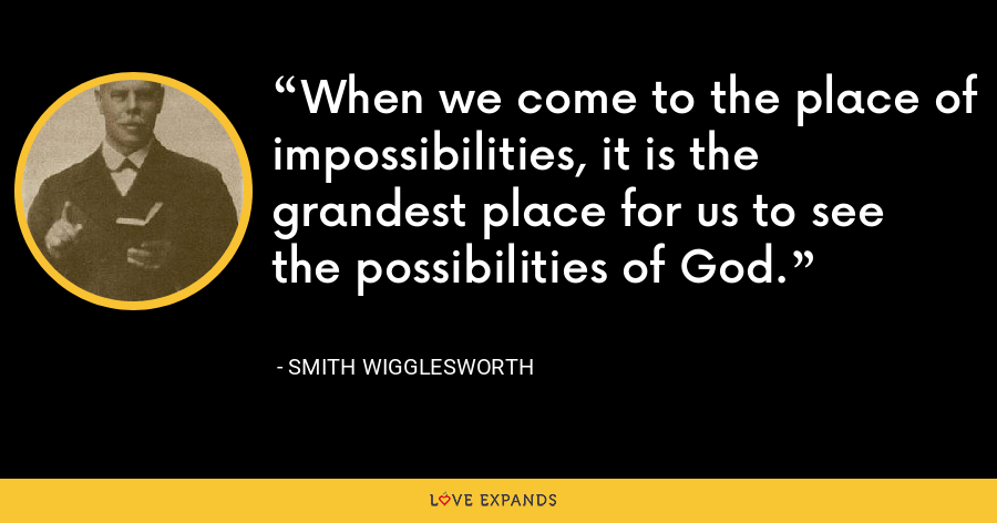 When we come to the place of impossibilities, it is the grandest place for us to see the possibilities of God. - Smith Wigglesworth