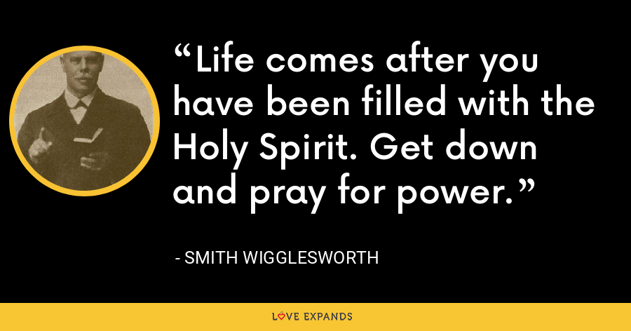 Life comes after you have been filled with the Holy Spirit. Get down and pray for power. - Smith Wigglesworth