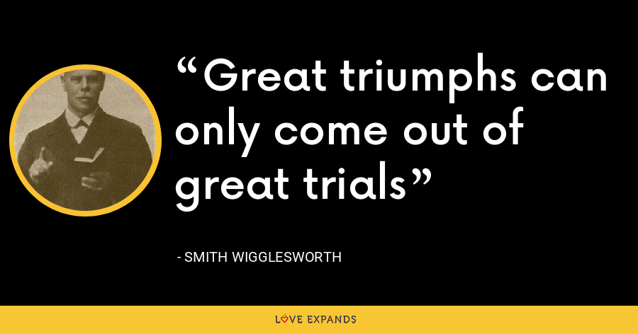 Great triumphs can only come out of great trials - Smith Wigglesworth