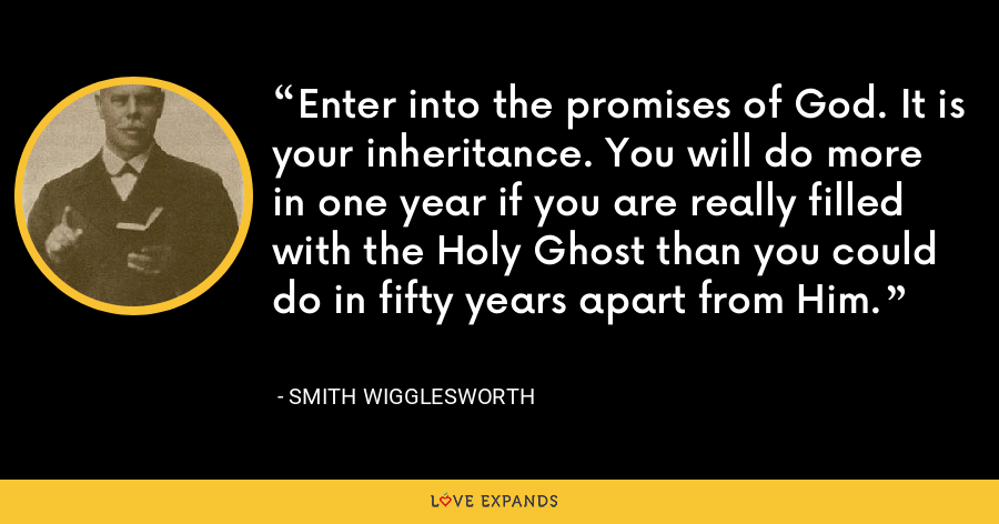Enter into the promises of God. It is your inheritance. You will do more in one year if you are really filled with the Holy Ghost than you could do in fifty years apart from Him. - Smith Wigglesworth