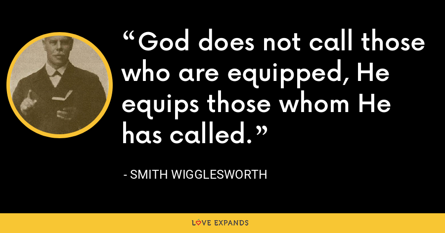 God does not call those who are equipped, He equips those whom He has called. - Smith Wigglesworth