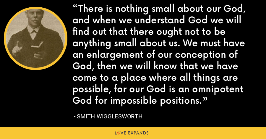 There is nothing small about our God, and when we understand God we will find out that there ought not to be anything small about us. We must have an enlargement of our conception of God, then we will know that we have come to a place where all things are possible, for our God is an omnipotent God for impossible positions. - Smith Wigglesworth