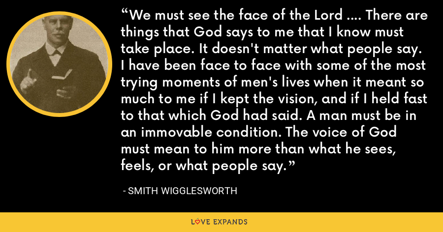 We must see the face of the Lord .... There are things that God says to me that I know must take place. It doesn't matter what people say. I have been face to face with some of the most trying moments of men's lives when it meant so much to me if I kept the vision, and if I held fast to that which God had said. A man must be in an immovable condition. The voice of God must mean to him more than what he sees, feels, or what people say. - Smith Wigglesworth