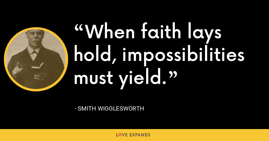 When faith lays hold, impossibilities must yield. - Smith Wigglesworth