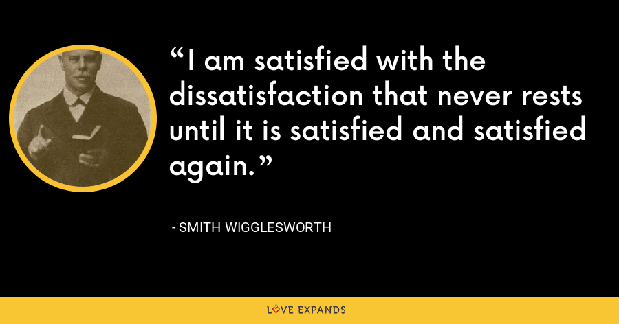 I am satisfied with the dissatisfaction that never rests until it is satisfied and satisfied again. - Smith Wigglesworth
