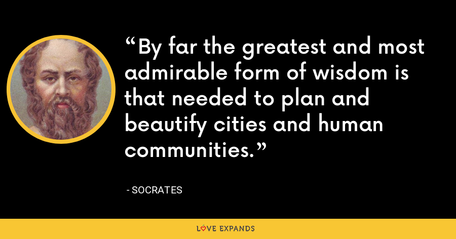 By far the greatest and most admirable form of wisdom is that needed to plan and beautify cities and human communities. - Socrates