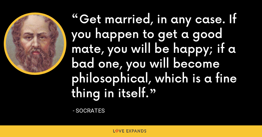 Get married, in any case. If you happen to get a good mate, you will be happy; if a bad one, you will become philosophical, which is a fine thing in itself. - Socrates