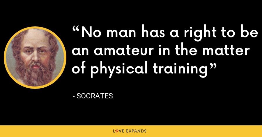 No man has a right to be an amateur in the matter of physical training - Socrates