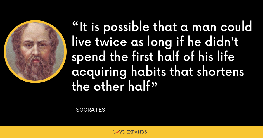 It is possible that a man could live twice as long if he didn't spend the first half of his life acquiring habits that shortens the other half - Socrates