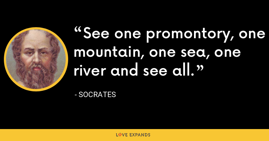 See one promontory, one mountain, one sea, one river and see all. - Socrates