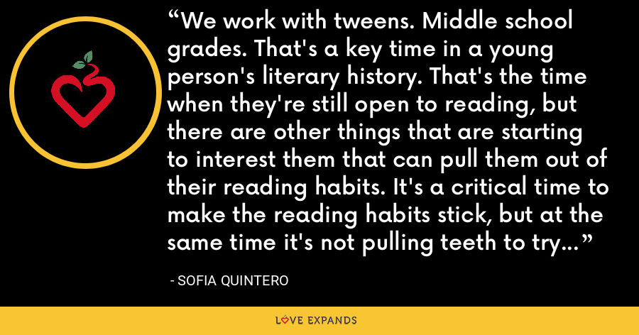 We work with tweens. Middle school grades. That's a key time in a young person's literary history. That's the time when they're still open to reading, but there are other things that are starting to interest them that can pull them out of their reading habits. It's a critical time to make the reading habits stick, but at the same time it's not pulling teeth to try to get them to read in the first place. - Sofia Quintero