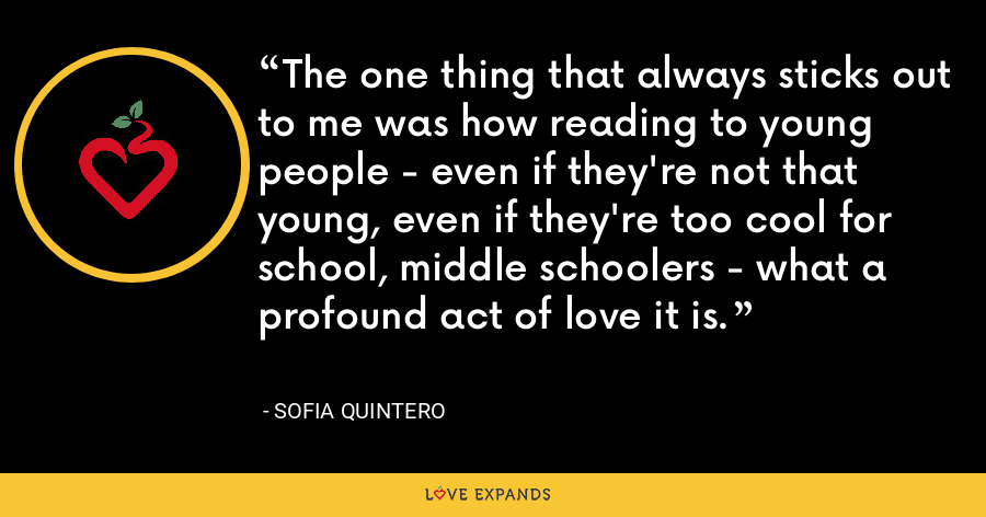 The one thing that always sticks out to me was how reading to young people - even if they're not that young, even if they're too cool for school, middle schoolers - what a profound act of love it is. - Sofia Quintero
