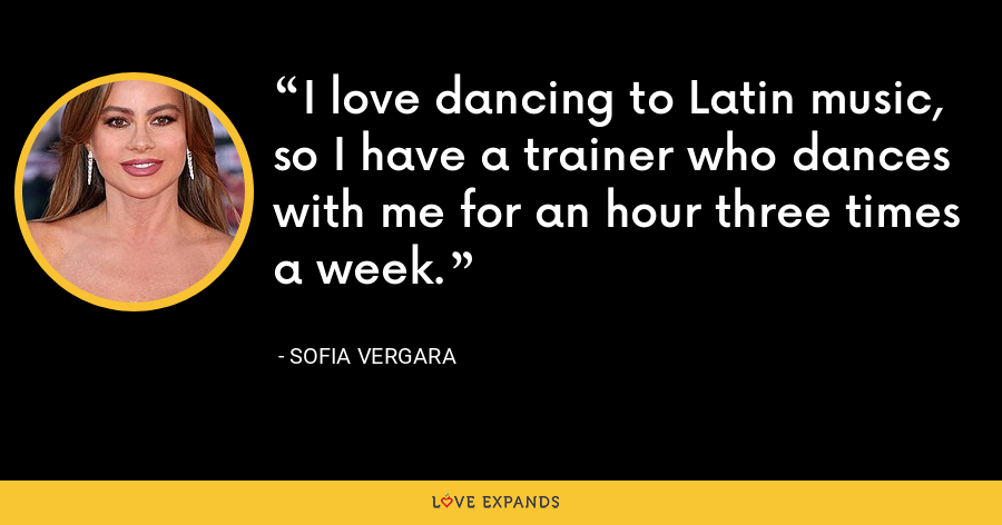 I love dancing to Latin music, so I have a trainer who dances with me for an hour three times a week. - Sofia Vergara