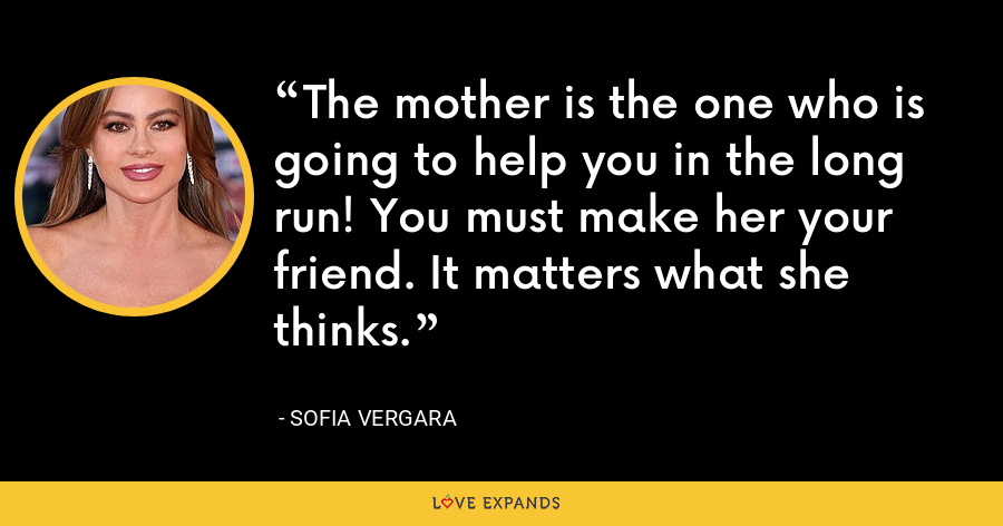 The mother is the one who is going to help you in the long run! You must make her your friend. It matters what she thinks. - Sofia Vergara
