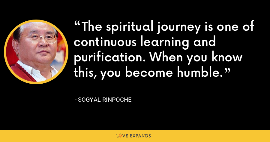 The spiritual journey is one of continuous learning and purification. When you know this, you become humble. - Sogyal Rinpoche