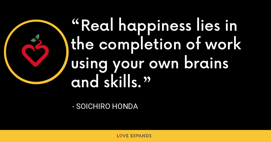 Real happiness lies in the completion of work using your own brains and skills. - Soichiro Honda
