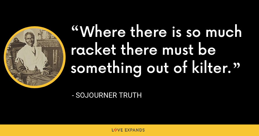 Where there is so much racket there must be something out of kilter. - Sojourner Truth