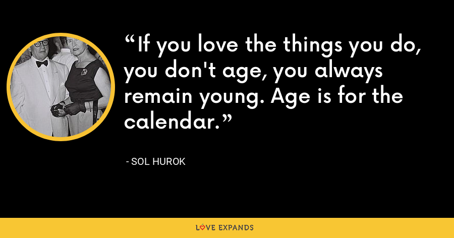 If you love the things you do, you don't age, you always remain young. Age is for the calendar. - Sol Hurok
