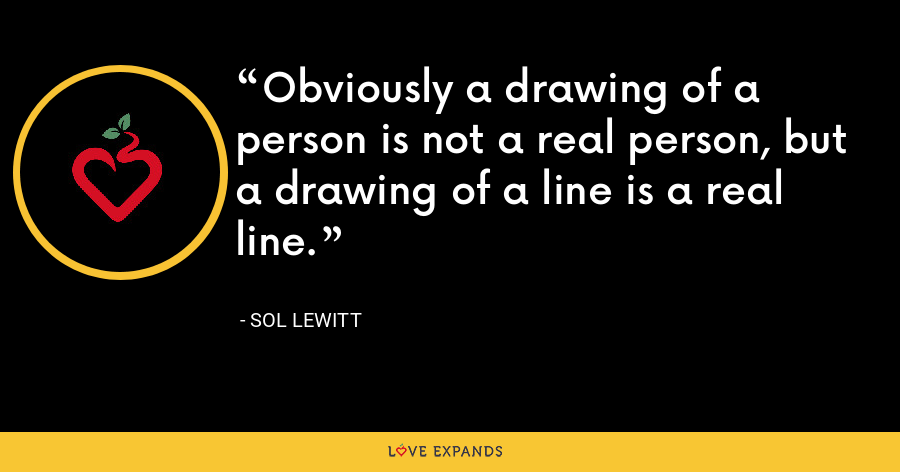 Obviously a drawing of a person is not a real person, but a drawing of a line is a real line. - Sol LeWitt