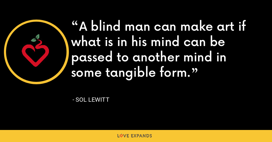 A blind man can make art if what is in his mind can be passed to another mind in some tangible form. - Sol LeWitt