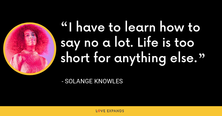 I have to learn how to say no a lot. Life is too short for anything else. - Solange Knowles