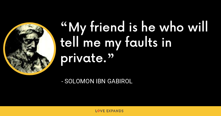 My friend is he who will tell me my faults in private. - Solomon Ibn Gabirol