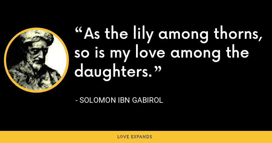 As the lily among thorns, so is my love among the daughters. - Solomon Ibn Gabirol