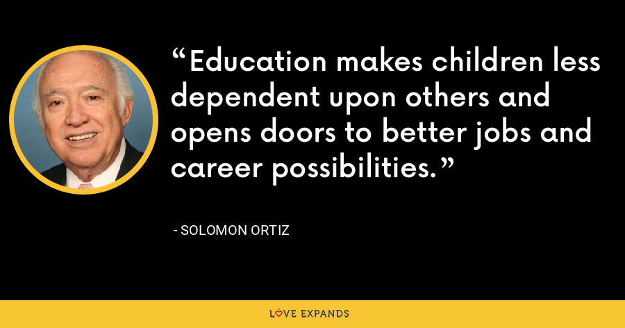 Education makes children less dependent upon others and opens doors to better jobs and career possibilities. - Solomon Ortiz