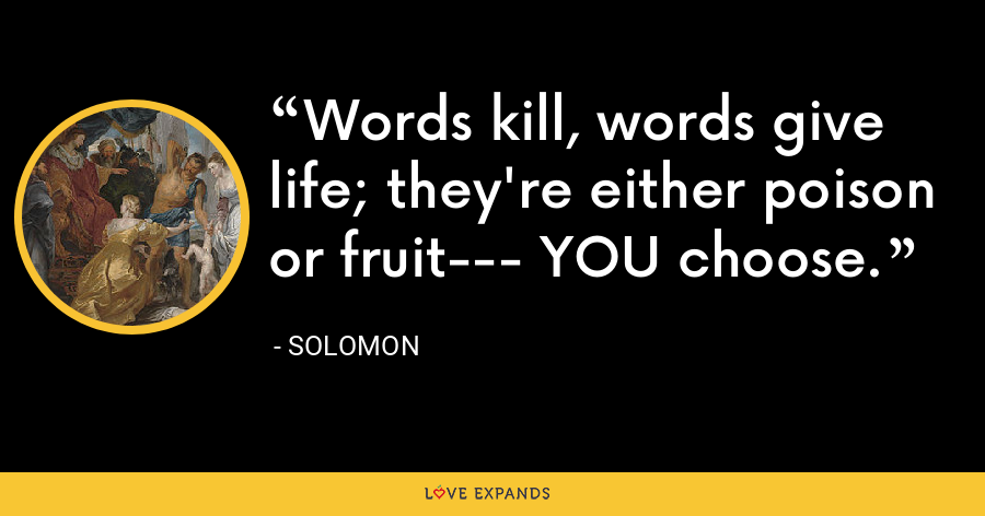 Words kill, words give life; they're either poison or fruit--- YOU choose. - Solomon
