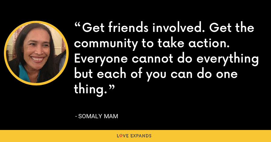 Get friends involved. Get the community to take action. Everyone cannot do everything but each of you can do one thing. - Somaly Mam