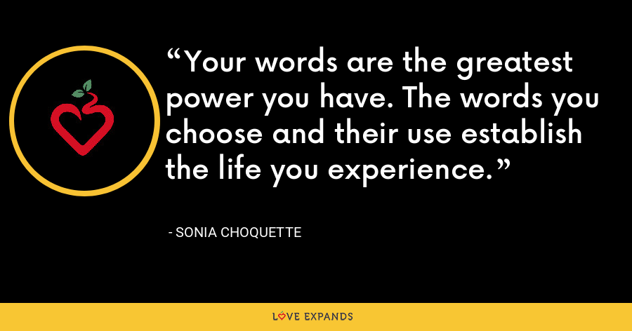 Your words are the greatest power you have. The words you choose and their use establish the life you experience. - Sonia Choquette