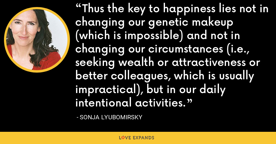 Thus the key to happiness lies not in changing our genetic makeup (which is impossible) and not in changing our circumstances (i.e., seeking wealth or attractiveness or better colleagues, which is usually impractical), but in our daily intentional activities. - Sonja Lyubomirsky