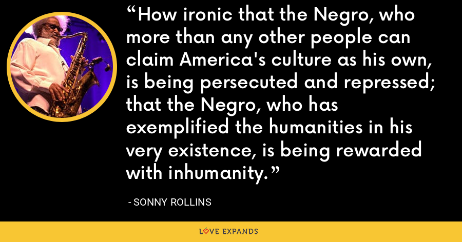 How ironic that the Negro, who more than any other people can claim America's culture as his own, is being persecuted and repressed; that the Negro, who has exemplified the humanities in his very existence, is being rewarded with inhumanity. - Sonny Rollins