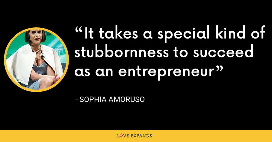 It takes a special kind of stubbornness to succeed as an entrepreneur - Sophia Amoruso