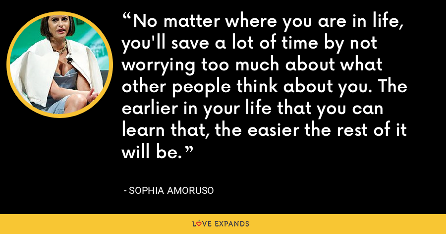 No matter where you are in life, you'll save a lot of time by not worrying too much about what other people think about you. The earlier in your life that you can learn that, the easier the rest of it will be. - Sophia Amoruso