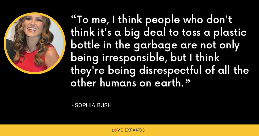To me, I think people who don't think it's a big deal to toss a plastic bottle in the garbage are not only being irresponsible, but I think they're being disrespectful of all the other humans on earth. - Sophia Bush