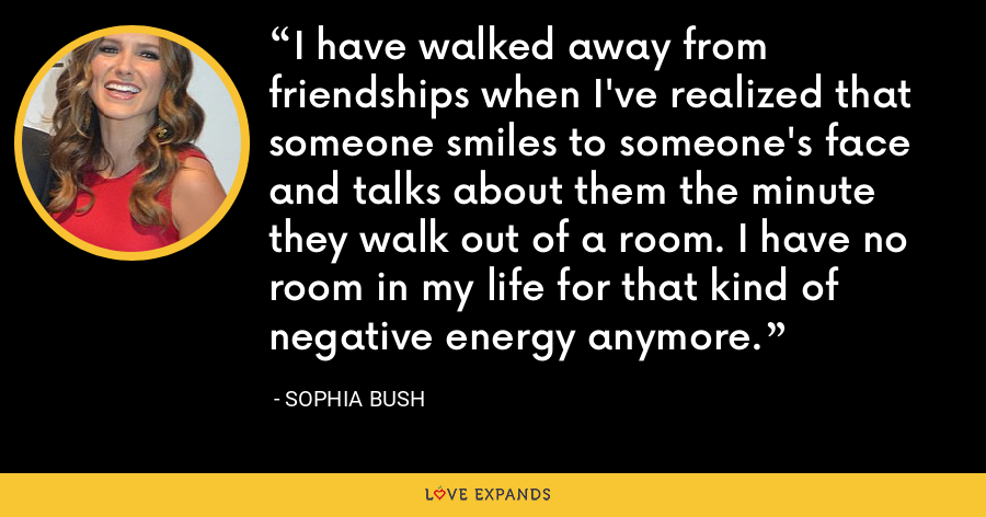 I have walked away from friendships when I've realized that someone smiles to someone's face and talks about them the minute they walk out of a room. I have no room in my life for that kind of negative energy anymore. - Sophia Bush
