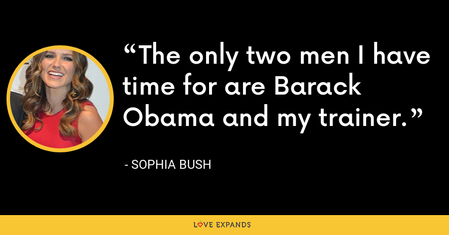The only two men I have time for are Barack Obama and my trainer. - Sophia Bush
