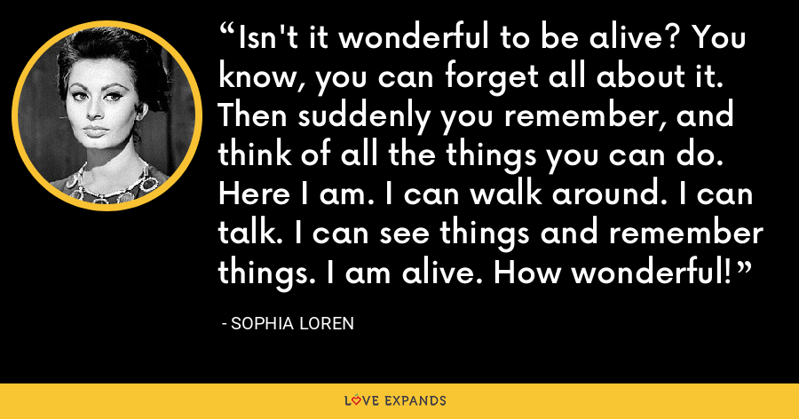 Isn't it wonderful to be alive? You know, you can forget all about it. Then suddenly you remember, and think of all the things you can do. Here I am. I can walk around. I can talk. I can see things and remember things. I am alive. How wonderful! - Sophia Loren