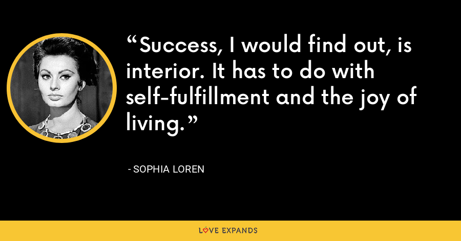 Success, I would find out, is interior. It has to do with self-fulfillment and the joy of living. - Sophia Loren